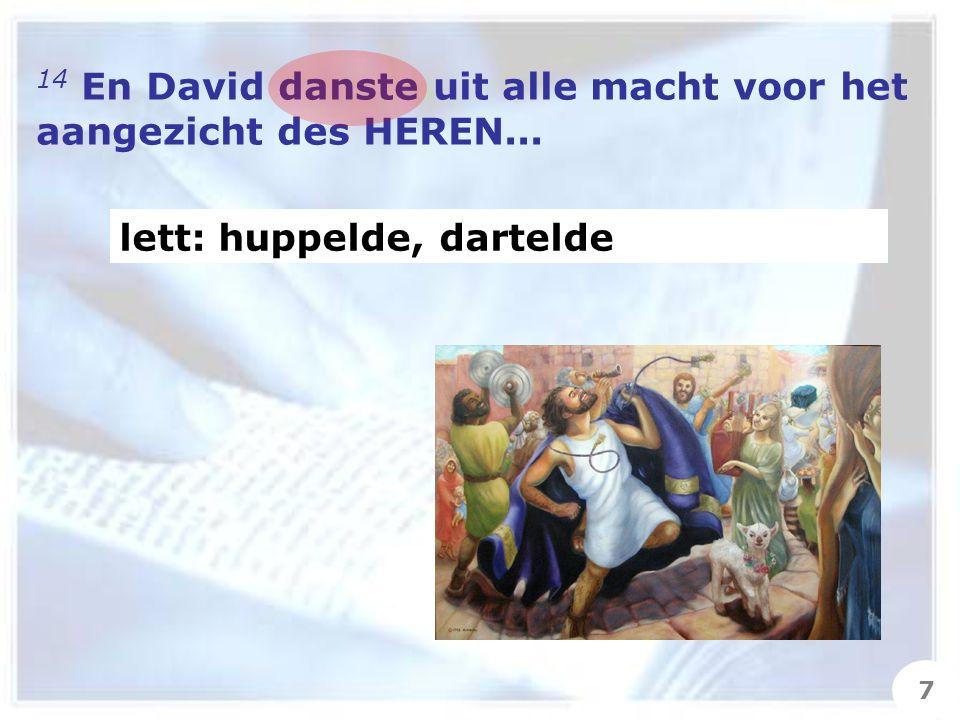14 En David danste uit alle macht voor het aangezicht des HEREN... lett: huppelde, dartelde 7