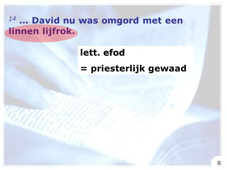 14... David nu was omgord met een linnen lijfrok. efod lett. efod = priesterlijk gewaad 8