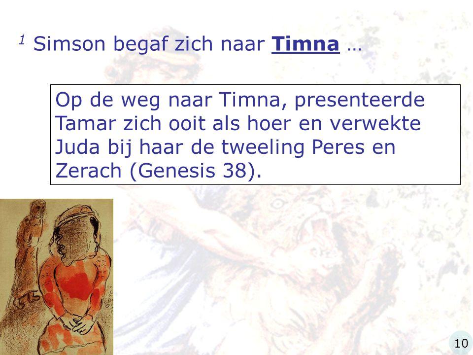 1 Simson begaf zich naar Timna … Op de weg naar Timna, presenteerde Tamar zich ooit als hoer en verwekte Juda bij haar de tweeling Peres en Zerach (Ge