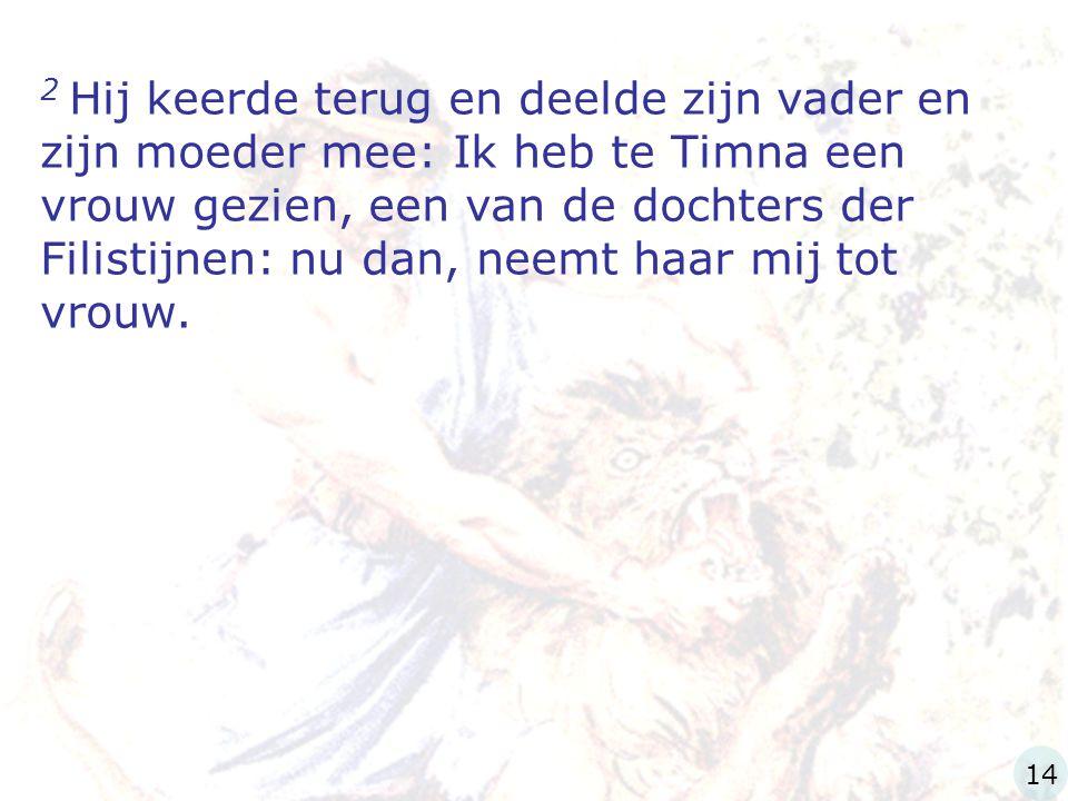 2 Hij keerde terug en deelde zijn vader en zijn moeder mee: Ik heb te Timna een vrouw gezien, een van de dochters der Filistijnen: nu dan, neemt haar