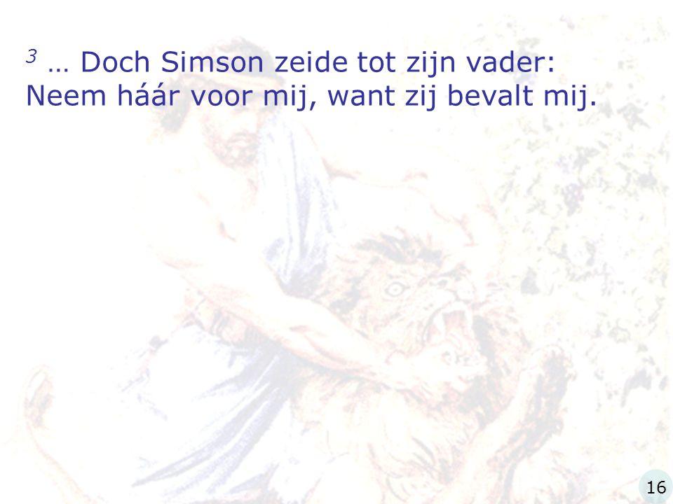 3 … Doch Simson zeide tot zijn vader: Neem háár voor mij, want zij bevalt mij. 16