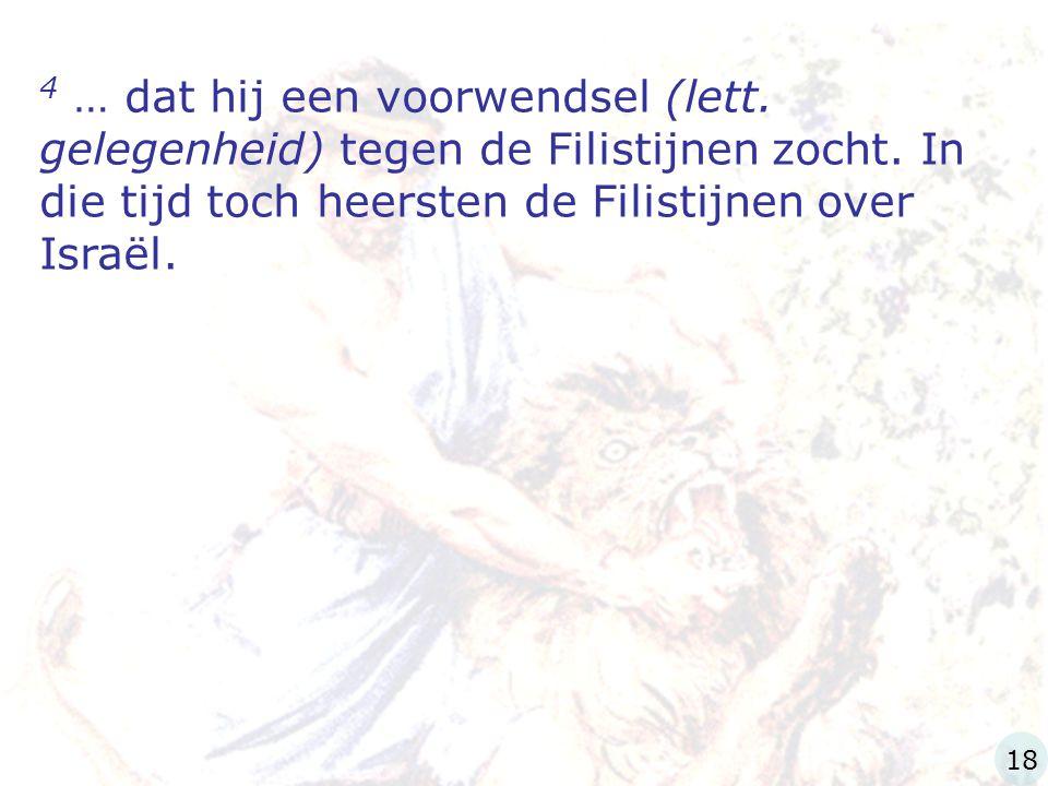 4 … dat hij een voorwendsel (lett. gelegenheid) tegen de Filistijnen zocht. In die tijd toch heersten de Filistijnen over Israël. 18