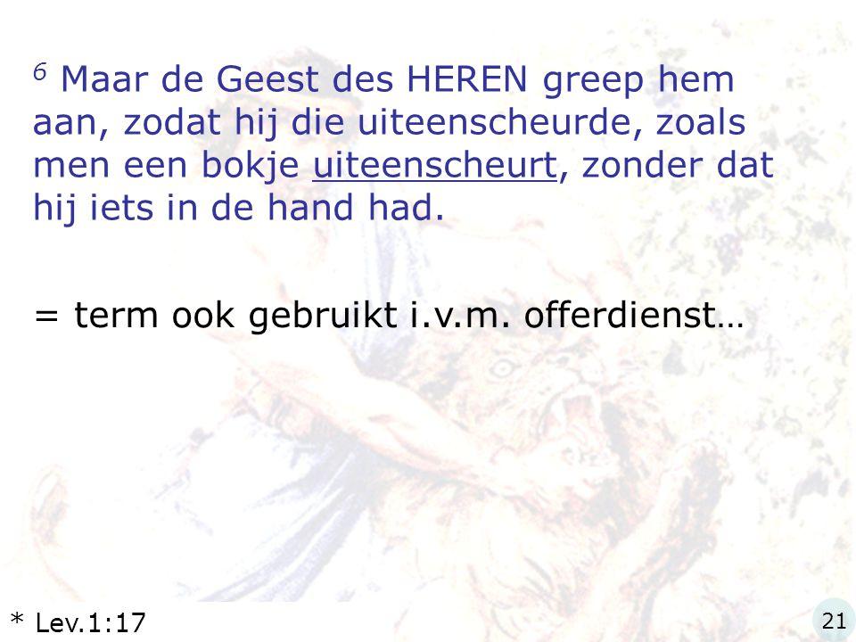 6 Maar de Geest des HEREN greep hem aan, zodat hij die uiteenscheurde, zoals men een bokje uiteenscheurt, zonder dat hij iets in de hand had. = term o