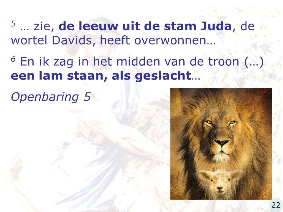 5 … zie, de leeuw uit de stam Juda, de wortel Davids, heeft overwonnen… 6 En ik zag in het midden van de troon (…) een lam staan, als geslacht… Openba
