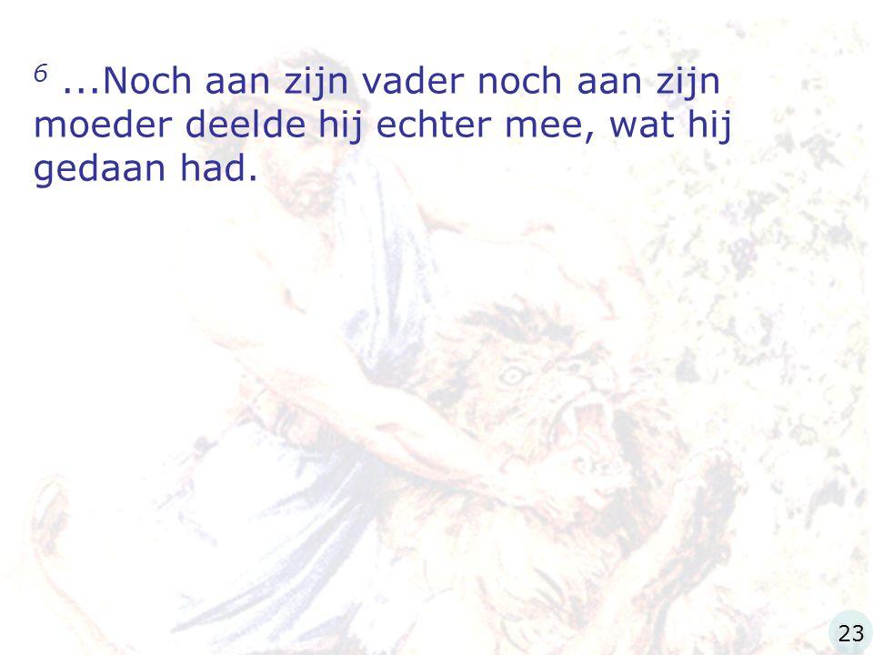 6...Noch aan zijn vader noch aan zijn moeder deelde hij echter mee, wat hij gedaan had. 23