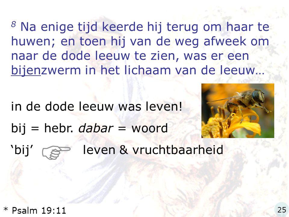 8 Na enige tijd keerde hij terug om haar te huwen; en toen hij van de weg afweek om naar de dode leeuw te zien, was er een bijenzwerm in het lichaam v