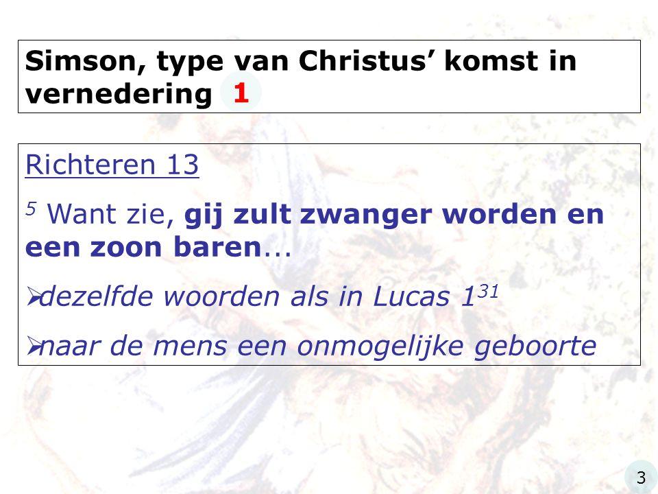Simson, type van Christus' komst in vernedering Richteren 13 5 Want zie, gij zult zwanger worden en een zoon baren...  dezelfde woorden als in Lucas
