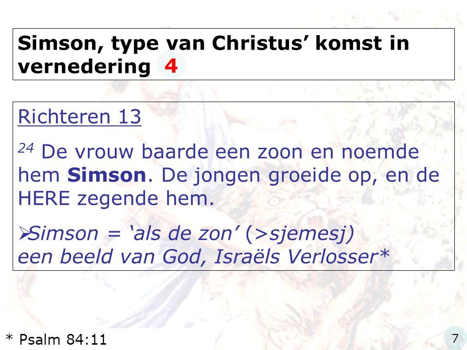 Simson, type van Christus' komst in vernedering Richteren 13 24 De vrouw baarde een zoon en noemde hem Simson. De jongen groeide op, en de HERE zegend