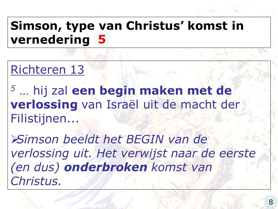 Simson, type van Christus' komst in vernedering Richteren 13 5 … hij zal een begin maken met de verlossing van Israël uit de macht der Filistijnen...
