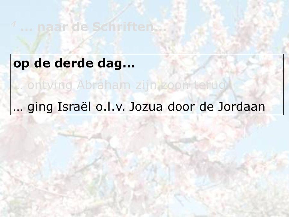 4 … naar de Schriften… op de derde dag… … ontving Abraham zijn zoon terug … ging Israël o.l.v.