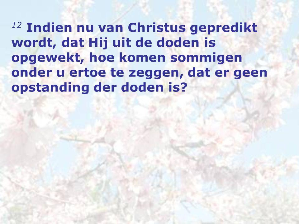 12 Indien nu van Christus gepredikt wordt, dat Hij uit de doden is opgewekt, hoe komen sommigen onder u ertoe te zeggen, dat er geen opstanding der doden is?