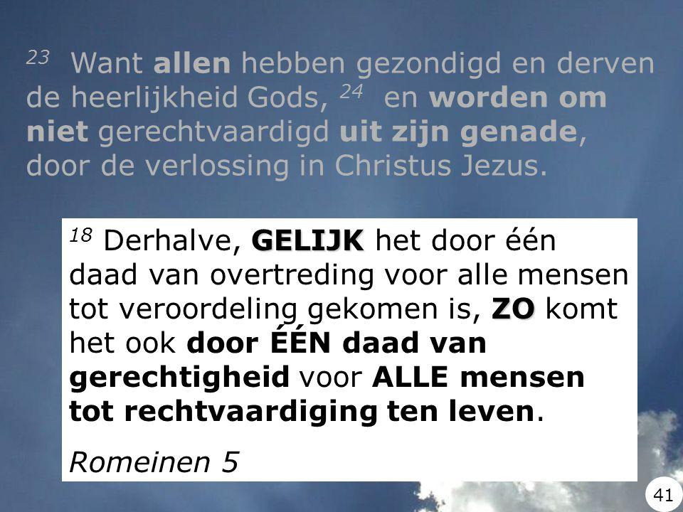 23 Want allen hebben gezondigd en derven de heerlijkheid Gods, 24 en worden om niet gerechtvaardigd uit zijn genade, door de verlossing in Christus Jezus.