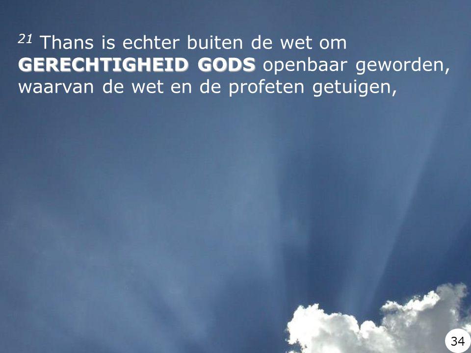 GERECHTIGHEID GODS 21 Thans is echter buiten de wet om GERECHTIGHEID GODS openbaar geworden, waarvan de wet en de profeten getuigen, 34