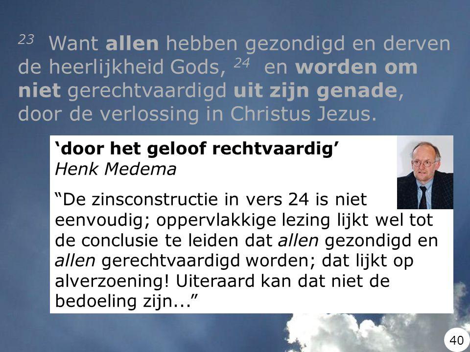 'door het geloof rechtvaardig' Henk Medema De zinsconstructie in vers 24 is niet eenvoudig; oppervlakkige lezing lijkt wel tot de conclusie te leiden dat allen gezondigd en allen gerechtvaardigd worden; dat lijkt op alverzoening.