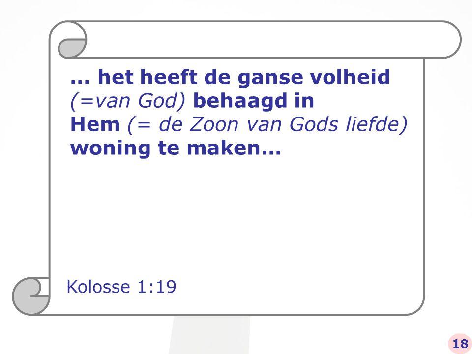 … het heeft de ganse volheid (=van God) behaagd in Hem (= de Zoon van Gods liefde) woning te maken… Kolosse 1:19 18