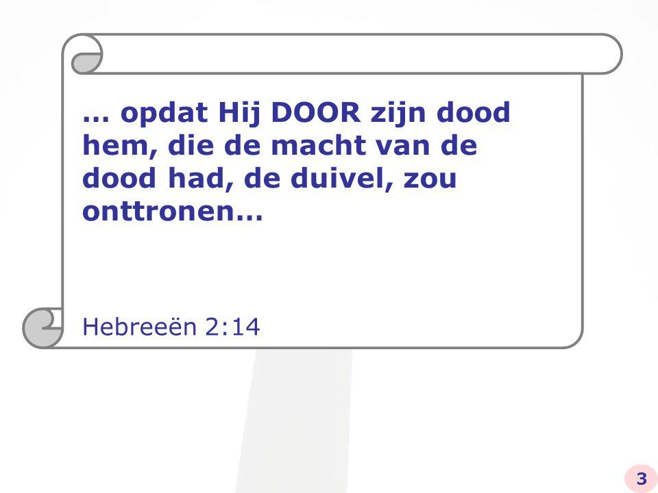 … opdat Hij DOOR zijn dood hem, die de macht van de dood had, de duivel, zou onttronen… Hebreeën 2:14 3