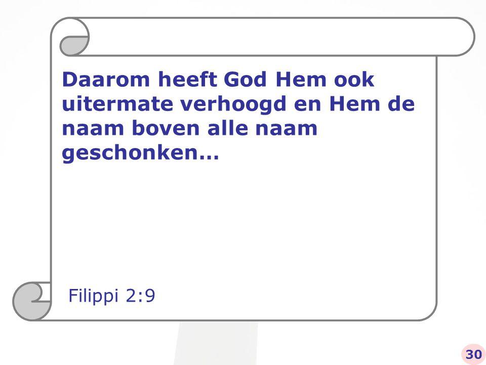 Daarom heeft God Hem ook uitermate verhoogd en Hem de naam boven alle naam geschonken… Filippi 2:9 30