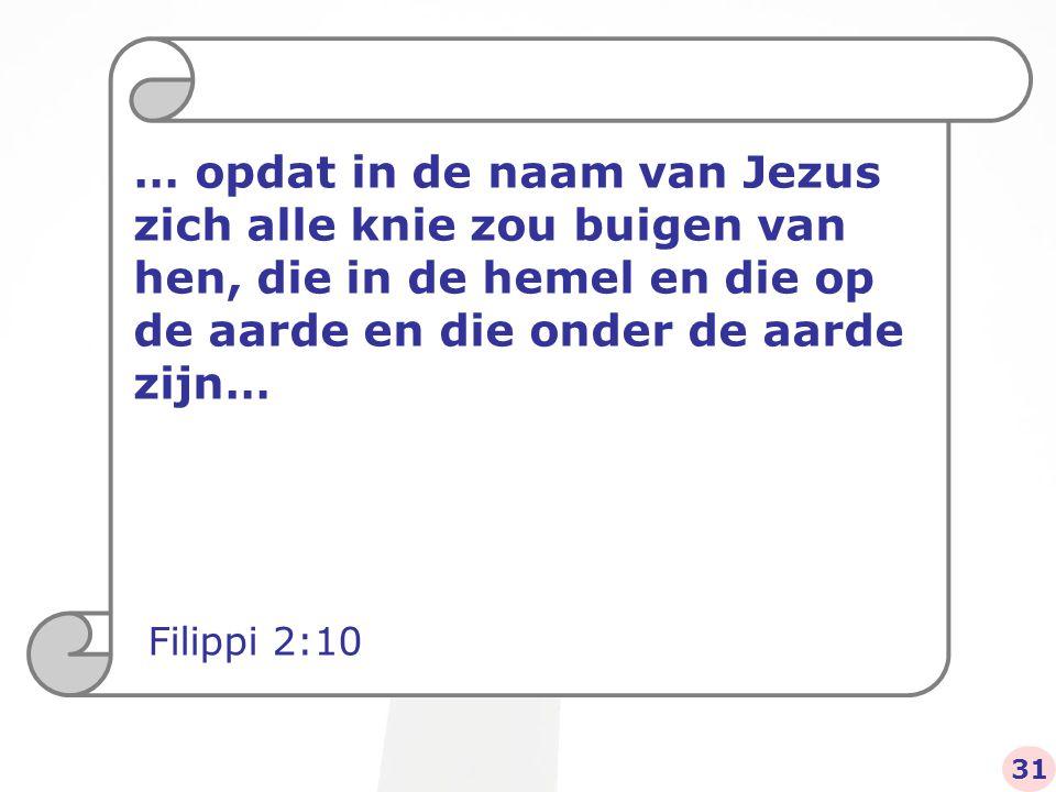 … opdat in de naam van Jezus zich alle knie zou buigen van hen, die in de hemel en die op de aarde en die onder de aarde zijn… Filippi 2:10 31