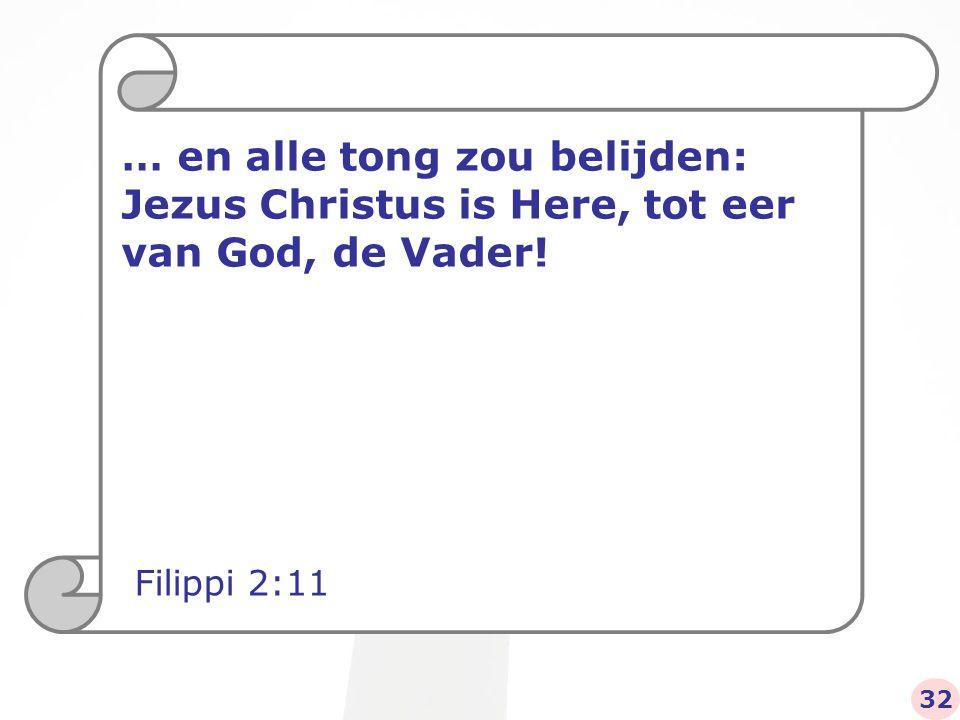 … en alle tong zou belijden: Jezus Christus is Here, tot eer van God, de Vader! Filippi 2:11 32