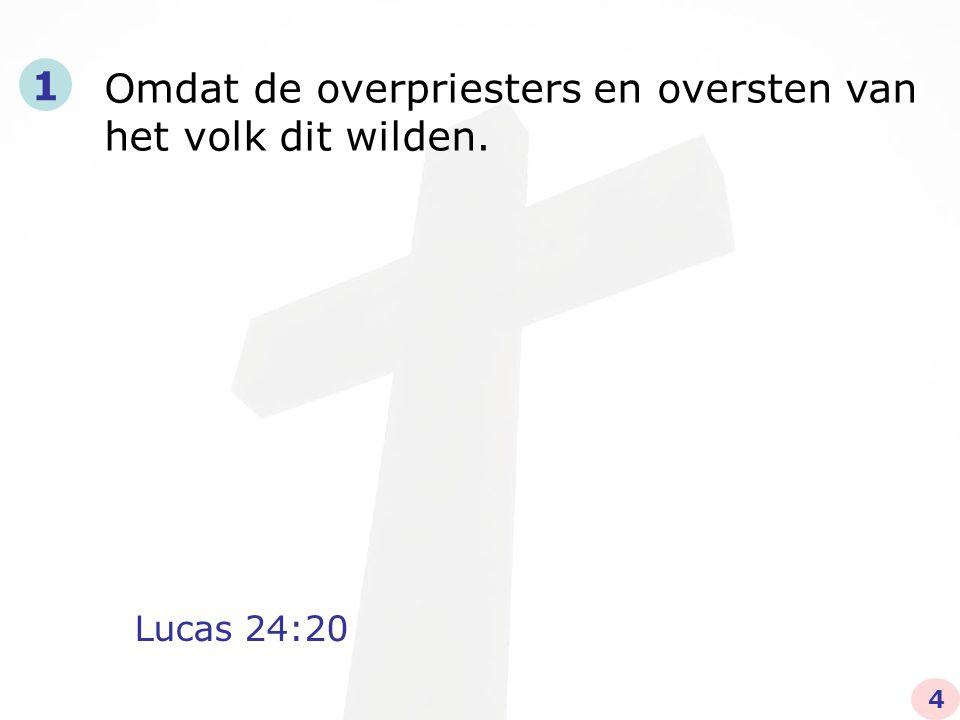 Lucas 24:20 Omdat de overpriesters en oversten van het volk dit wilden. 1 4