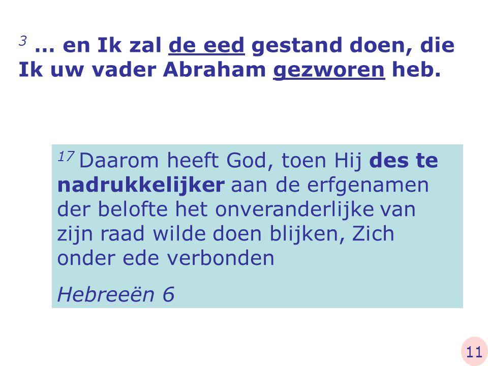 3 … en Ik zal de eed gestand doen, die Ik uw vader Abraham gezworen heb. 17 Daarom heeft God, toen Hij des te nadrukkelijker aan de erfgenamen der bel