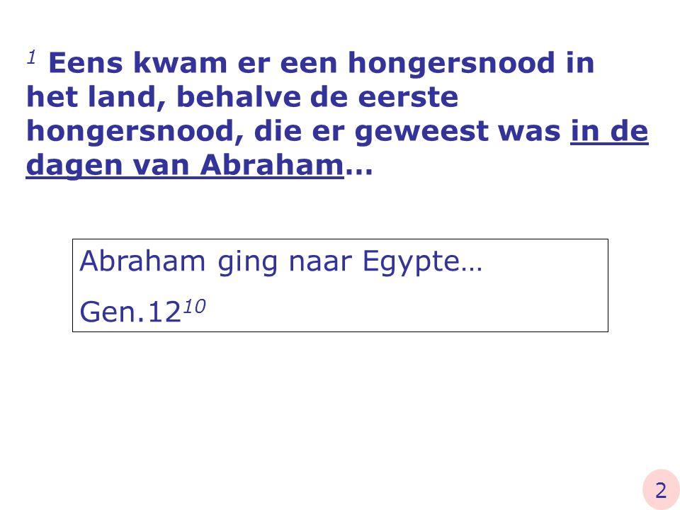 1 Eens kwam er een hongersnood in het land, behalve de eerste hongersnood, die er geweest was in de dagen van Abraham… Abraham ging naar Egypte… Gen.1