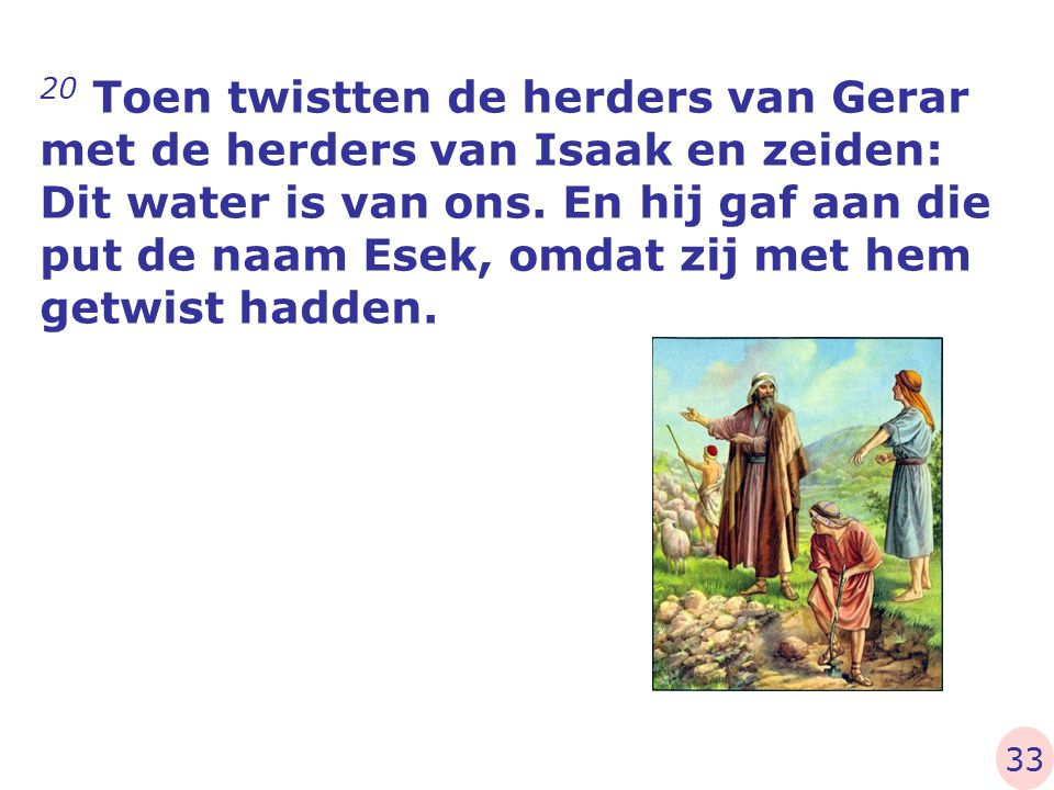 20 Toen twistten de herders van Gerar met de herders van Isaak en zeiden: Dit water is van ons. En hij gaf aan die put de naam Esek, omdat zij met hem