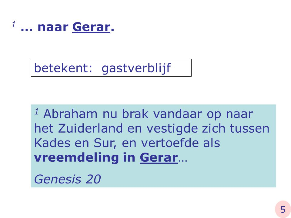 1 Abraham nu brak vandaar op naar het Zuiderland en vestigde zich tussen Kades en Sur, en vertoefde als vreemdeling in Gerar… Genesis 20 betekent: gas