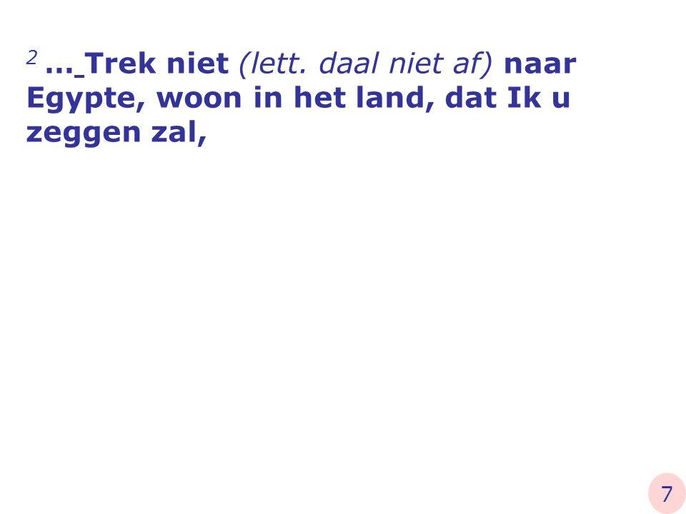 2 … Trek niet (lett. daal niet af) naar Egypte, woon in het land, dat Ik u zeggen zal, 7