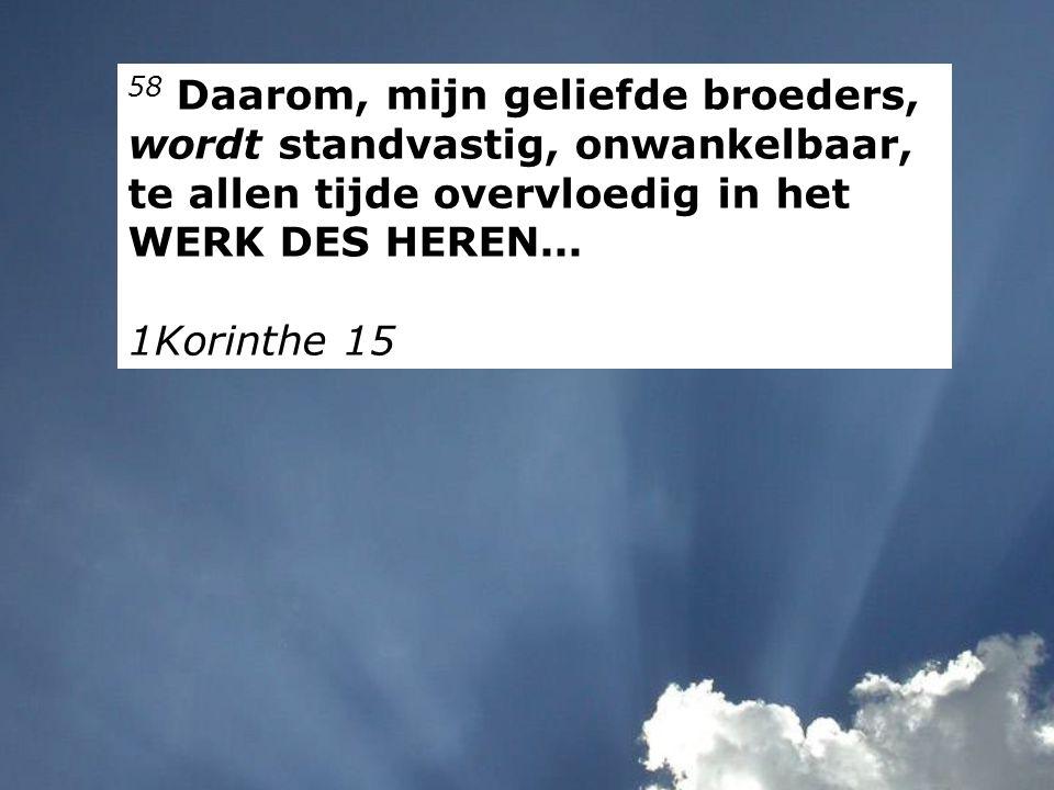 58 Daarom, mijn geliefde broeders, wordt standvastig, onwankelbaar, te allen tijde overvloedig in het WERK DES HEREN...