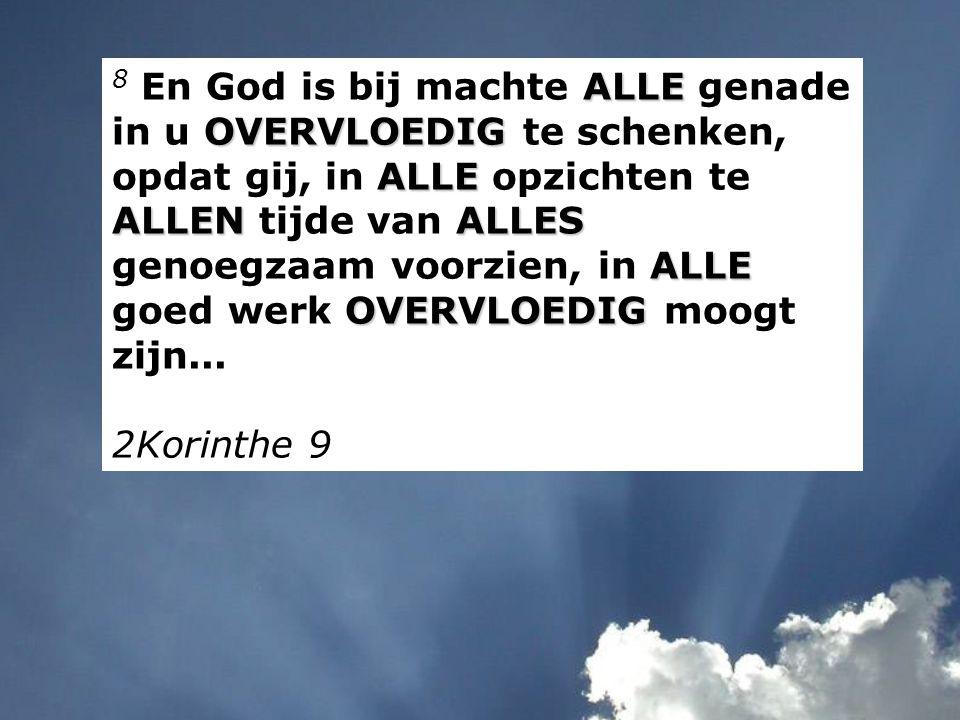 ALLE OVERVLOEDIG ALLE ALLENALLES ALLE OVERVLOEDIG 8 En God is bij machte ALLE genade in u OVERVLOEDIG te schenken, opdat gij, in ALLE opzichten te ALLEN tijde van ALLES genoegzaam voorzien, in ALLE goed werk OVERVLOEDIG moogt zijn...