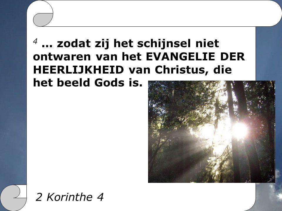 4... zodat zij het schijnsel niet ontwaren van het EVANGELIE DER HEERLIJKHEID van Christus, die het beeld Gods is. 2 Korinthe 4