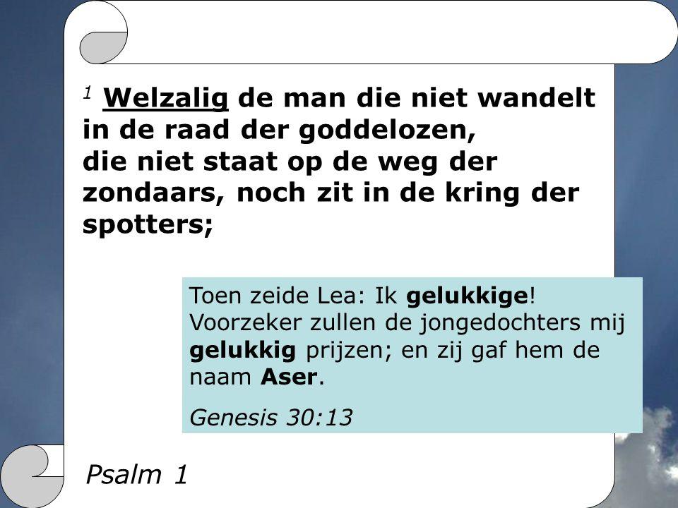 1 Welzalig de man die niet wandelt in de raad der goddelozen, die niet staat op de weg der zondaars, noch zit in de kring der spotters; Psalm 1 Toen zeide Lea: Ik gelukkige.