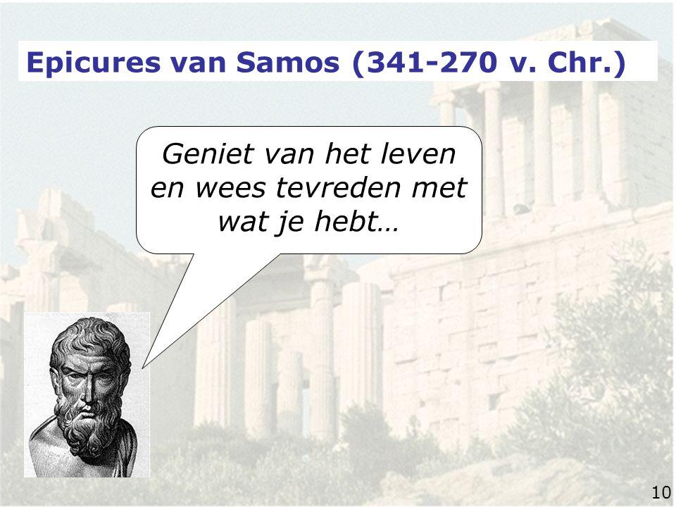 Epicures van Samos (341-270 v. Chr.) Geniet van het leven en wees tevreden met wat je hebt… 10