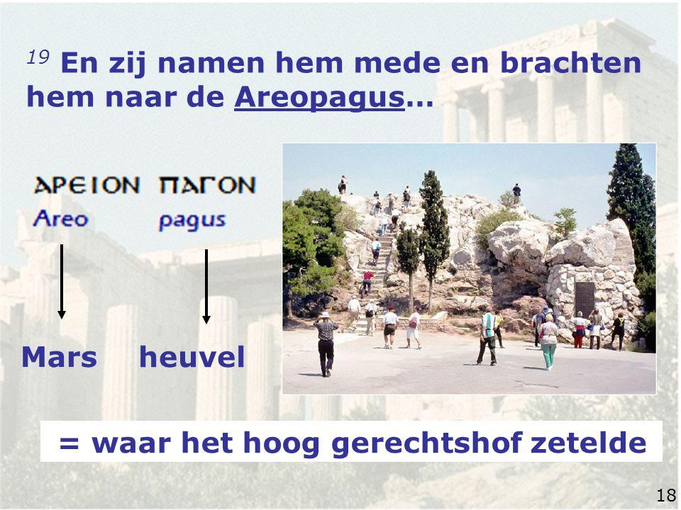 19 En zij namen hem mede en brachten hem naar de Areopagus… Mars heuvel = waar het hoog gerechtshof zetelde 18