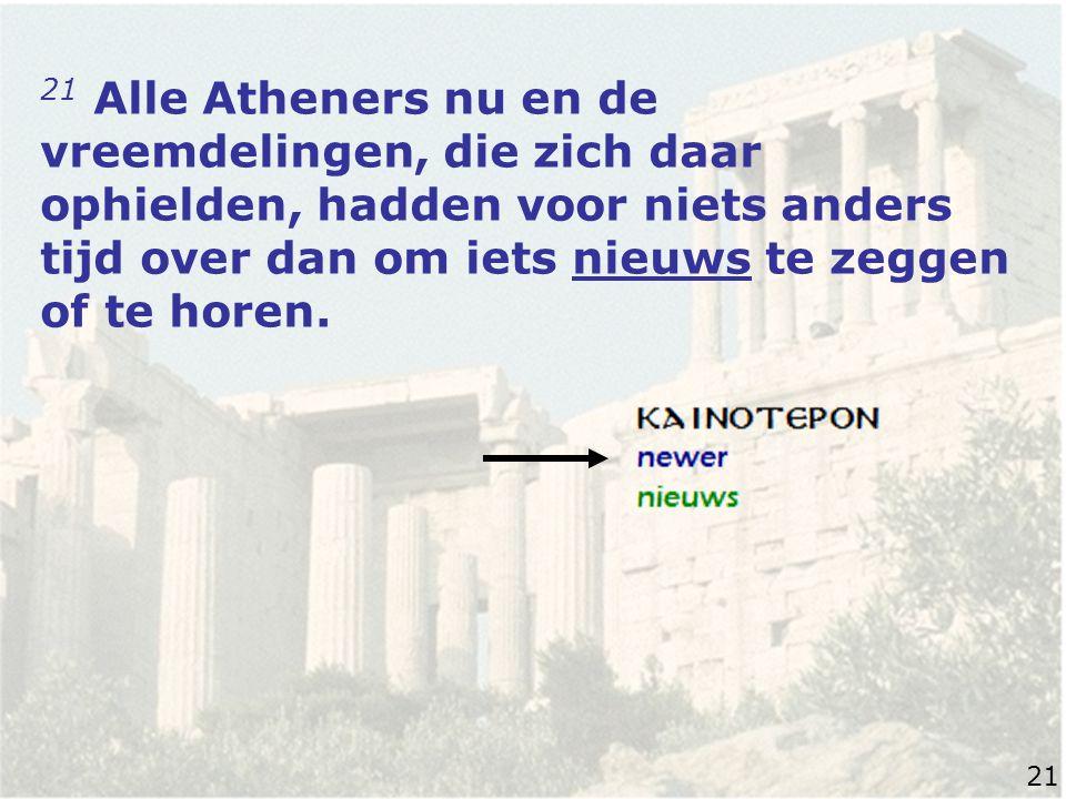 21 Alle Atheners nu en de vreemdelingen, die zich daar ophielden, hadden voor niets anders tijd over dan om iets nieuws te zeggen of te horen.