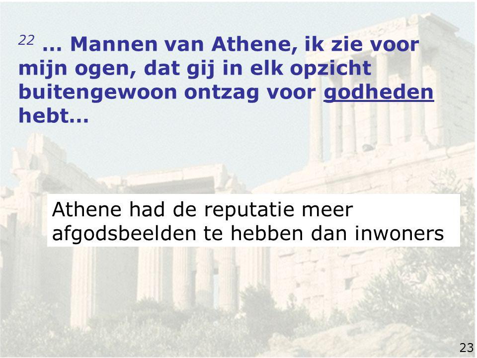 22 … Mannen van Athene, ik zie voor mijn ogen, dat gij in elk opzicht buitengewoon ontzag voor godheden hebt… Athene had de reputatie meer afgodsbeelden te hebben dan inwoners 23