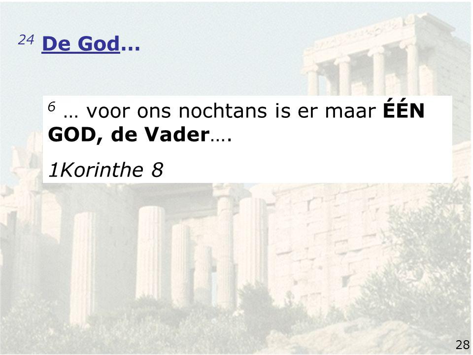 24 De God… 6 … voor ons nochtans is er maar ÉÉN GOD, de Vader…. 1Korinthe 8 28