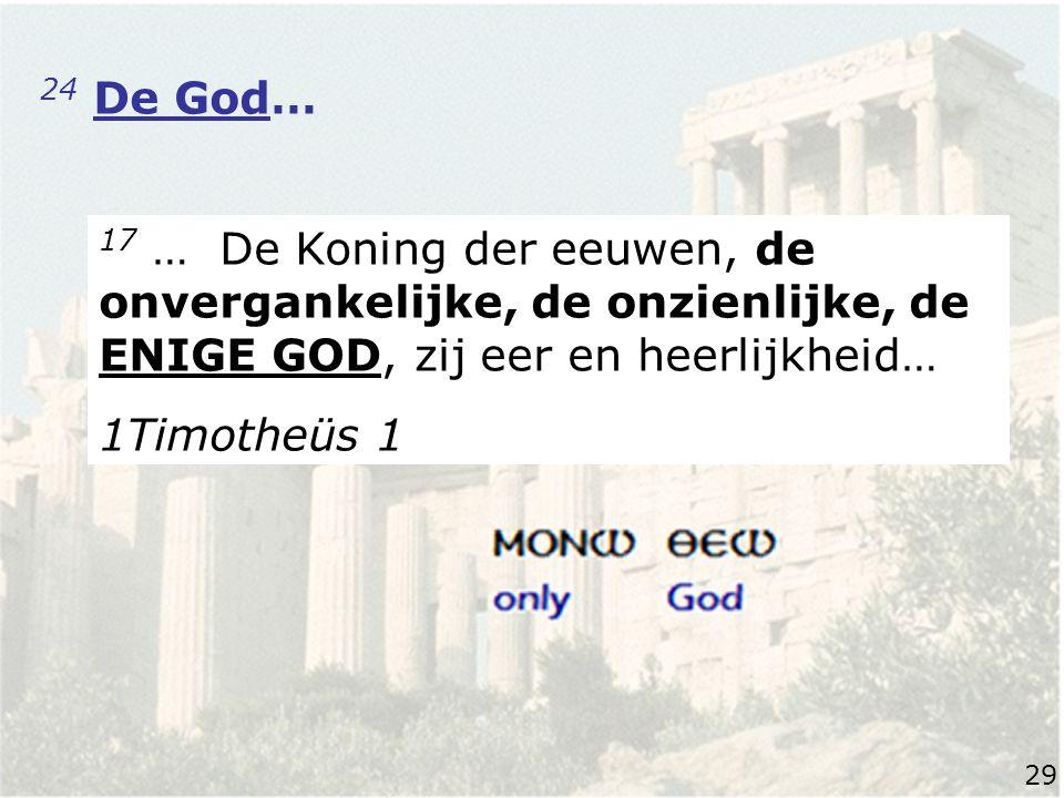 24 De God… 17 … De Koning der eeuwen, de onvergankelijke, de onzienlijke, de ENIGE GOD, zij eer en heerlijkheid… 1Timotheüs 1 29