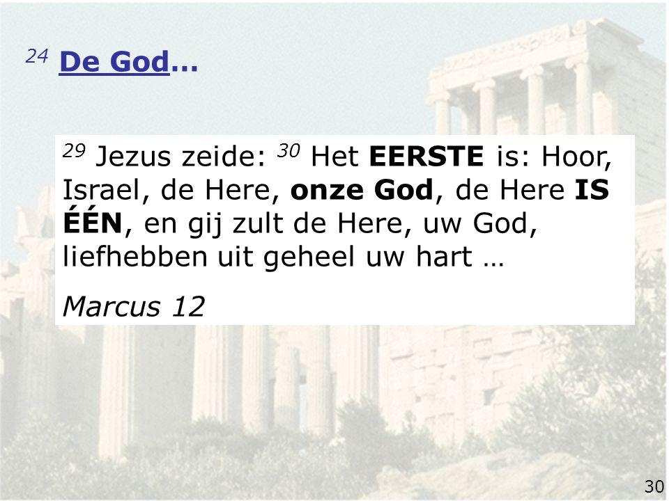 24 De God… 29 Jezus zeide: 30 Het EERSTE is: Hoor, Israel, de Here, onze God, de Here IS ÉÉN, en gij zult de Here, uw God, liefhebben uit geheel uw hart … Marcus 12 30