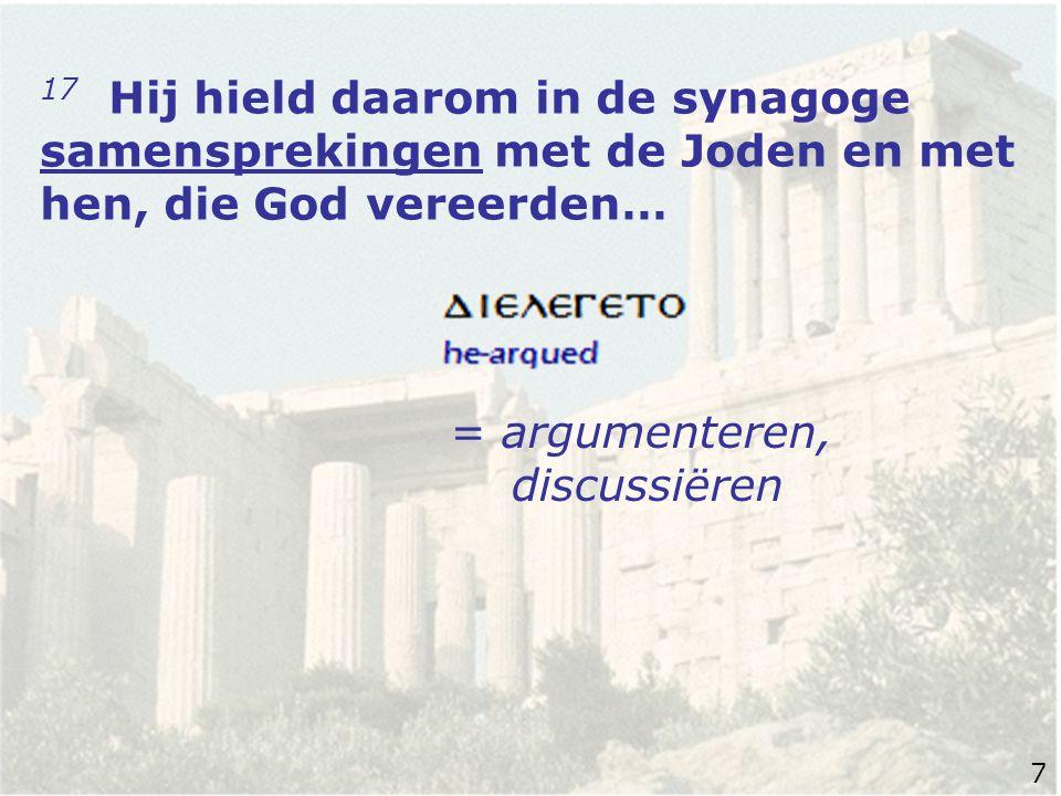 17 Hij hield daarom in de synagoge samensprekingen met de Joden en met hen, die God vereerden… = argumenteren, discussiëren 7