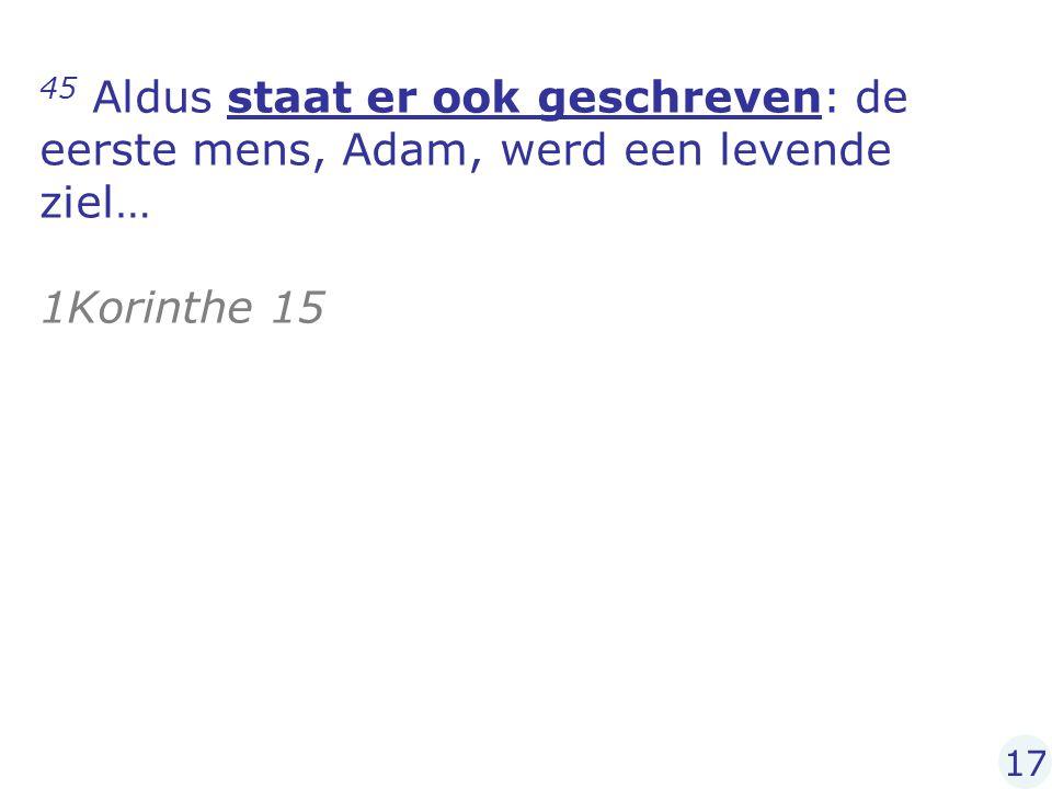 45 Aldus staat er ook geschreven: de eerste mens, Adam, werd een levende ziel… 1Korinthe 15 17