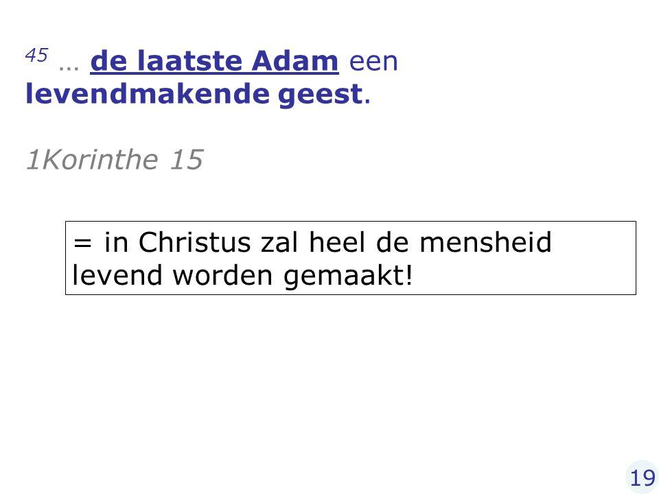 45 … de laatste Adam een levendmakende geest. 1Korinthe 15 19 = in Christus zal heel de mensheid levend worden gemaakt!