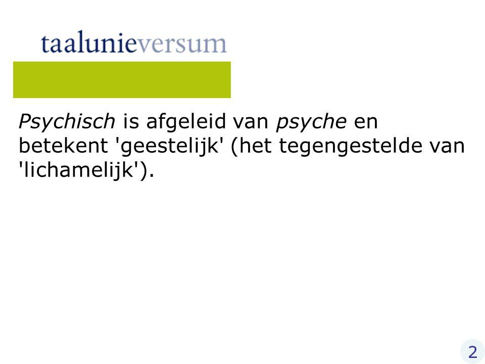 Psychisch is afgeleid van psyche en betekent 'geestelijk' (het tegengestelde van 'lichamelijk'). 2