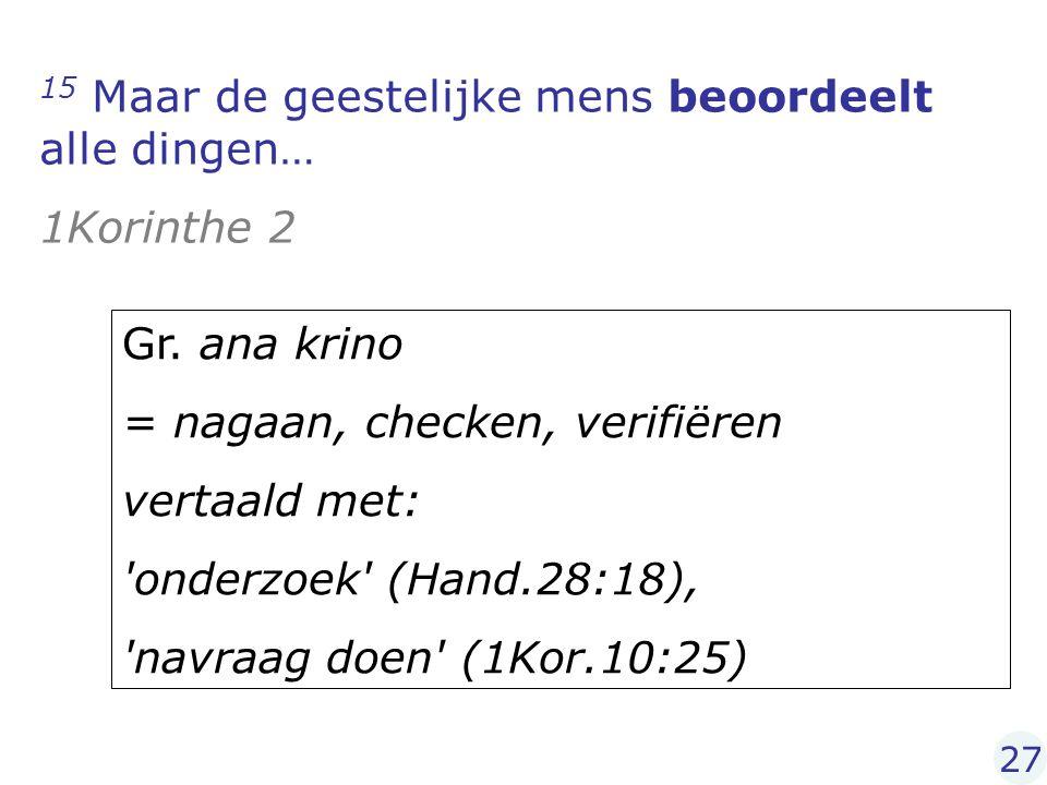15 Maar de geestelijke mens beoordeelt alle dingen… 1Korinthe 2 Gr. ana krino = nagaan, checken, verifiëren vertaald met: 'onderzoek' (Hand.28:18), 'n