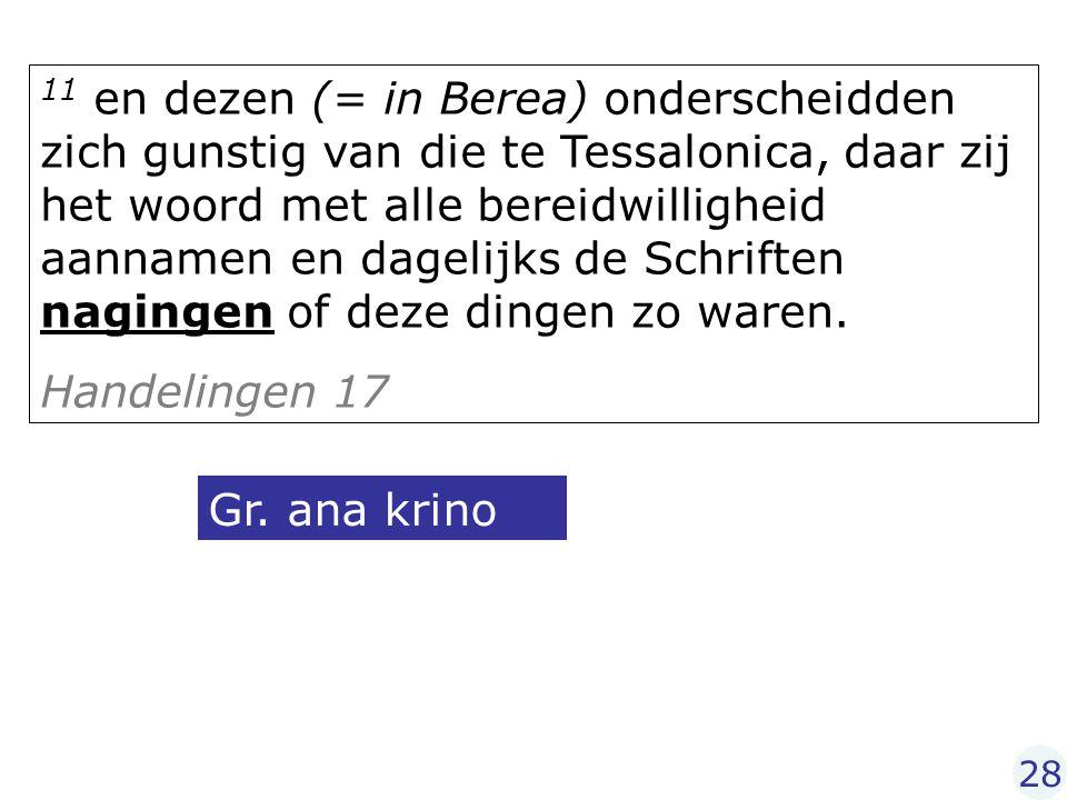 11 en dezen (= in Berea) onderscheidden zich gunstig van die te Tessalonica, daar zij het woord met alle bereidwilligheid aannamen en dagelijks de Sch