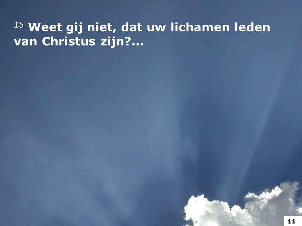 15 Weet gij niet, dat uw lichamen leden van Christus zijn?... 11