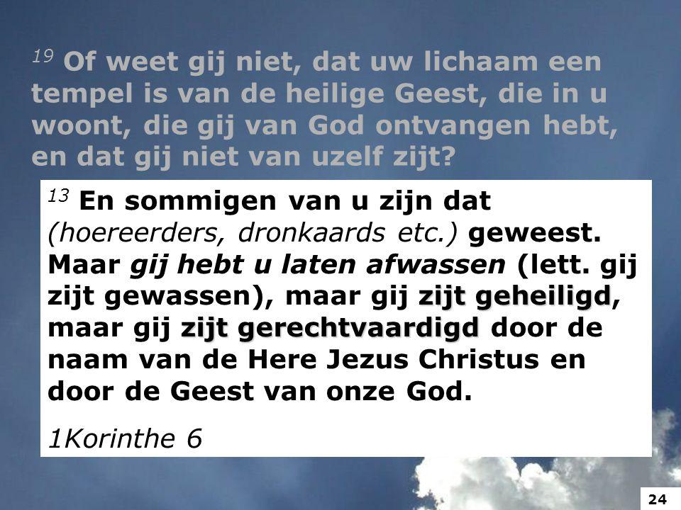 19 Of weet gij niet, dat uw lichaam een tempel is van de heilige Geest, die in u woont, die gij van God ontvangen hebt, en dat gij niet van uzelf zijt.