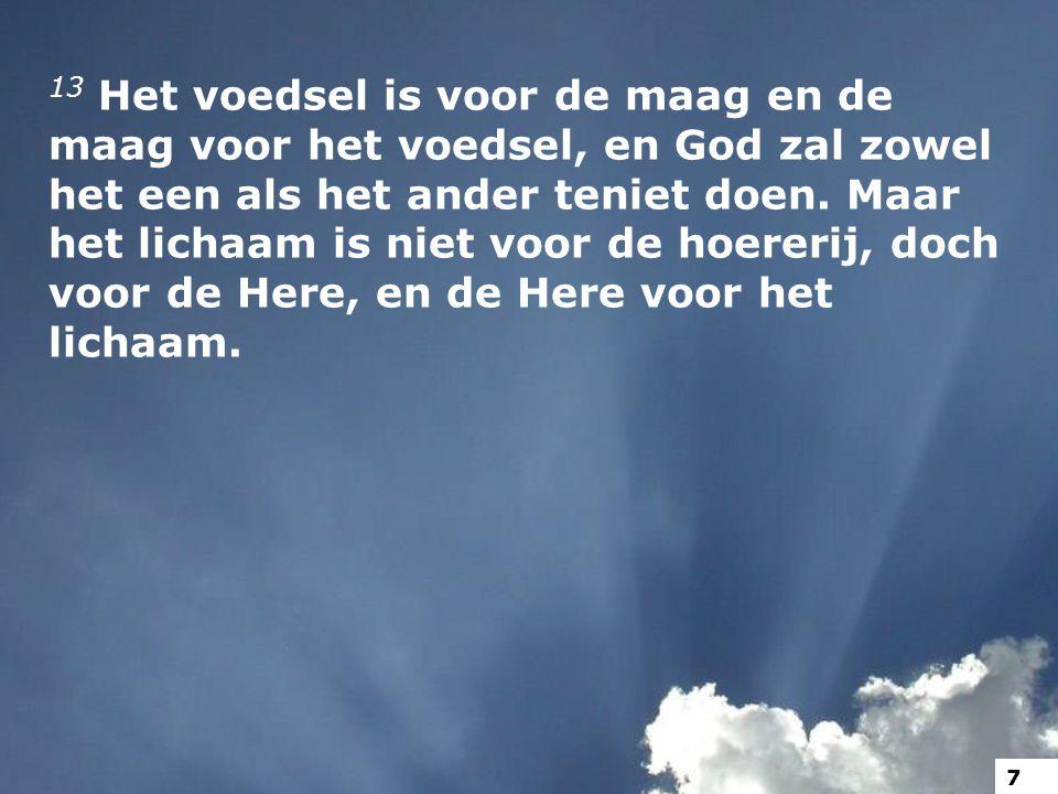 13 Het voedsel is voor de maag en de maag voor het voedsel, en God zal zowel het een als het ander teniet doen.