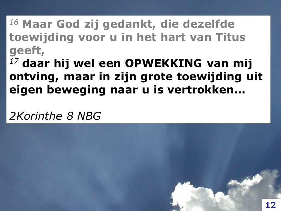 16 Maar God zij gedankt, die dezelfde toewijding voor u in het hart van Titus geeft, 17 daar hij wel een OPWEKKING van mij ontving, maar in zijn grote